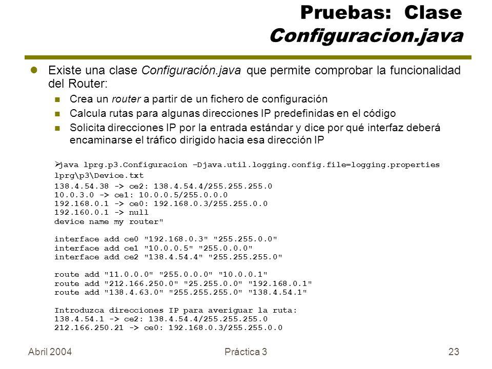 Abril 2004Práctica 323 Pruebas: Clase Configuracion.java Existe una clase Configuración.java que permite comprobar la funcionalidad del Router: Crea un router a partir de un fichero de configuración Calcula rutas para algunas direcciones IP predefinidas en el código Solicita direcciones IP por la entrada estándar y dice por qué interfaz deberá encaminarse el tráfico dirigido hacia esa dirección IP java lprg.p3.Configuracion –Djava.util.logging.config.file=logging.properties lprg\p3\Device.txt 138.4.54.38 -> ce2: 138.4.54.4/255.255.255.0 10.0.3.0 -> ce1: 10.0.0.5/255.0.0.0 192.168.0.1 -> ce0: 192.168.0.3/255.255.0.0 192.160.0.1 -> null device name my router interface add ce0 192.168.0.3 255.255.0.0 interface add ce1 10.0.0.5 255.0.0.0 interface add ce2 138.4.54.4 255.255.255.0 route add 11.0.0.0 255.0.0.0 10.0.0.1 route add 212.166.250.0 25.255.0.0 192.168.0.1 route add 138.4.63.0 255.255.255.0 138.4.54.1 Introduzca direcciones IP para averiguar la ruta: 138.4.54.1 -> ce2: 138.4.54.4/255.255.255.0 212.166.250.21 -> ce0: 192.168.0.3/255.255.0.0
