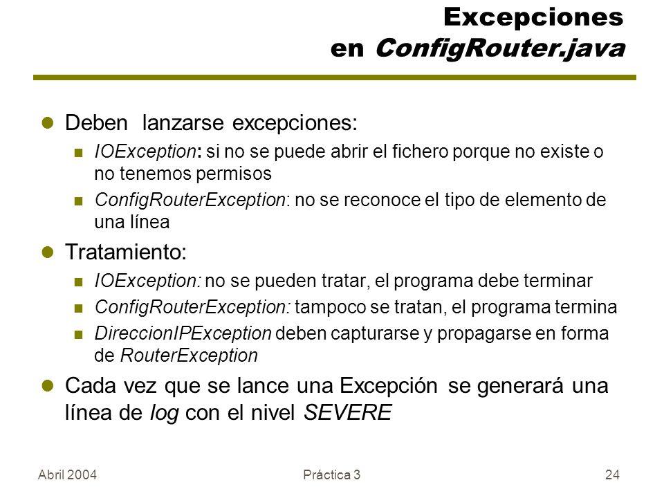 Abril 2004Práctica 324 Excepciones en ConfigRouter.java Deben lanzarse excepciones: IOException: si no se puede abrir el fichero porque no existe o no tenemos permisos ConfigRouterException: no se reconoce el tipo de elemento de una línea Tratamiento: IOException: no se pueden tratar, el programa debe terminar ConfigRouterException: tampoco se tratan, el programa termina DireccionIPException deben capturarse y propagarse en forma de RouterException Cada vez que se lance una Excepción se generará una línea de log con el nivel SEVERE