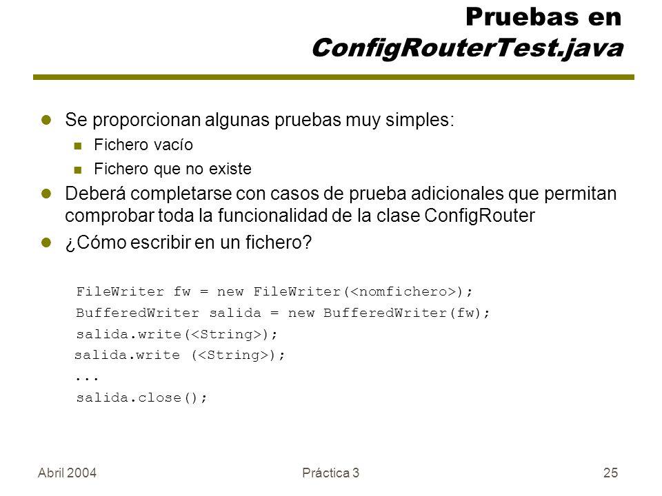 Abril 2004Práctica 325 Pruebas en ConfigRouterTest.java Se proporcionan algunas pruebas muy simples: Fichero vacío Fichero que no existe Deberá completarse con casos de prueba adicionales que permitan comprobar toda la funcionalidad de la clase ConfigRouter ¿Cómo escribir en un fichero.