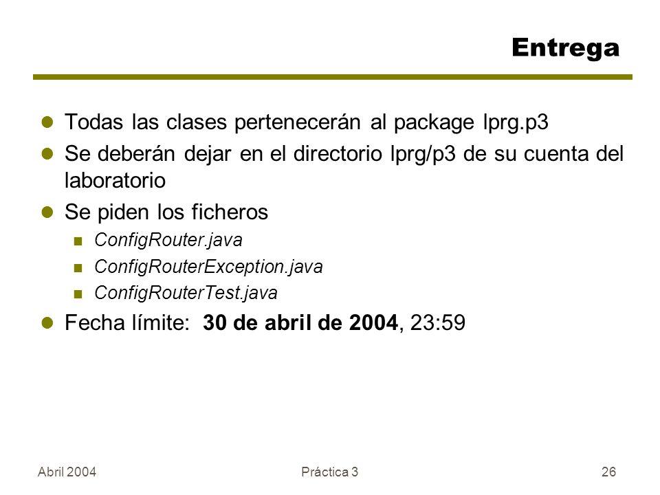 Abril 2004Práctica 326 Entrega Todas las clases pertenecerán al package lprg.p3 Se deberán dejar en el directorio lprg/p3 de su cuenta del laboratorio Se piden los ficheros ConfigRouter.java ConfigRouterException.java ConfigRouterTest.java Fecha límite: 30 de abril de 2004, 23:59