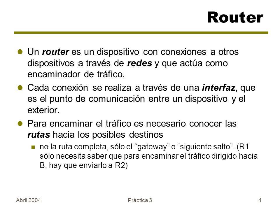 Abril 2004Práctica 34 Un router es un dispositivo con conexiones a otros dispositivos a través de redes y que actúa como encaminador de tráfico. Cada