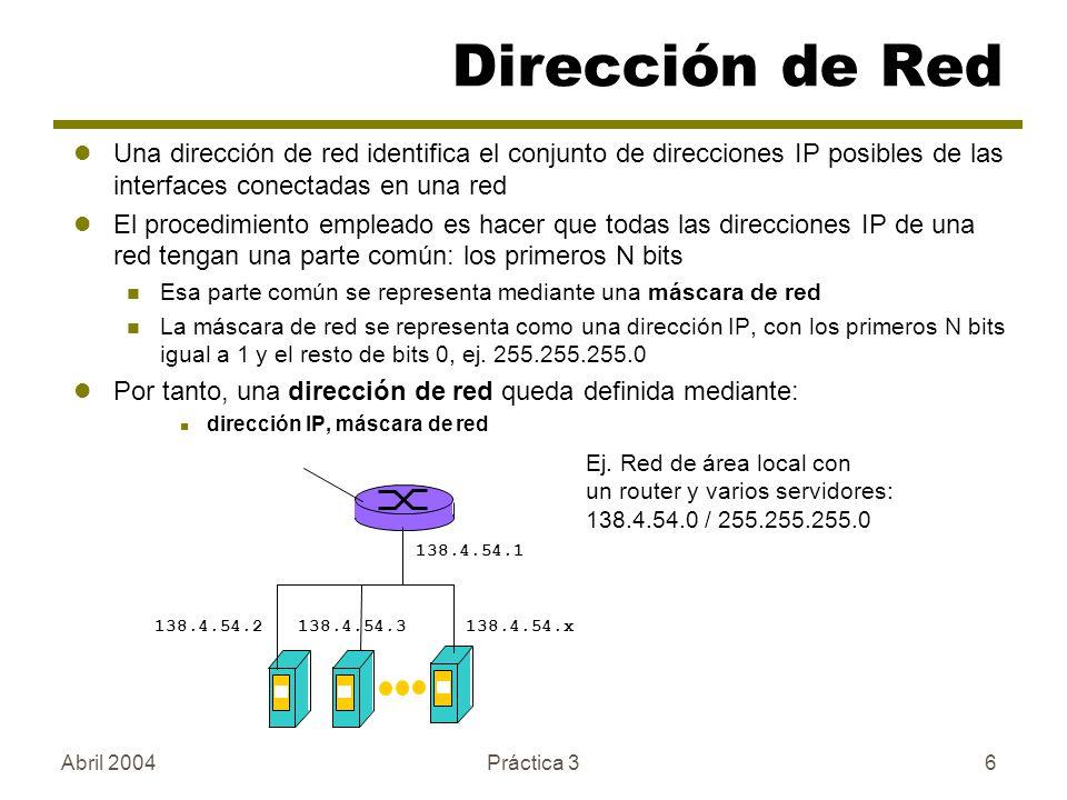 Abril 2004Práctica 36 Una dirección de red identifica el conjunto de direcciones IP posibles de las interfaces conectadas en una red El procedimiento empleado es hacer que todas las direcciones IP de una red tengan una parte común: los primeros N bits Esa parte común se representa mediante una máscara de red La máscara de red se representa como una dirección IP, con los primeros N bits igual a 1 y el resto de bits 0, ej.