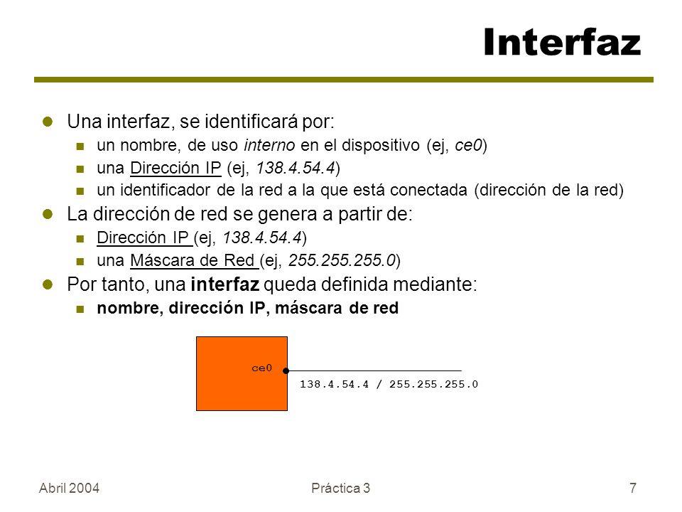 Abril 2004Práctica 37 Una interfaz, se identificará por: un nombre, de uso interno en el dispositivo (ej, ce0) una Dirección IP (ej, 138.4.54.4) un identificador de la red a la que está conectada (dirección de la red) La dirección de red se genera a partir de: Dirección IP (ej, 138.4.54.4) una Máscara de Red (ej, 255.255.255.0) Por tanto, una interfaz queda definida mediante: nombre, dirección IP, máscara de red Interfaz 138.4.54.4 / 255.255.255.0 ce0