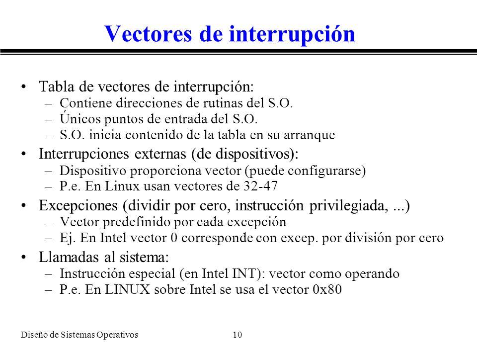 Diseño de Sistemas Operativos 10 Vectores de interrupción Tabla de vectores de interrupción: –Contiene direcciones de rutinas del S.O. –Únicos puntos