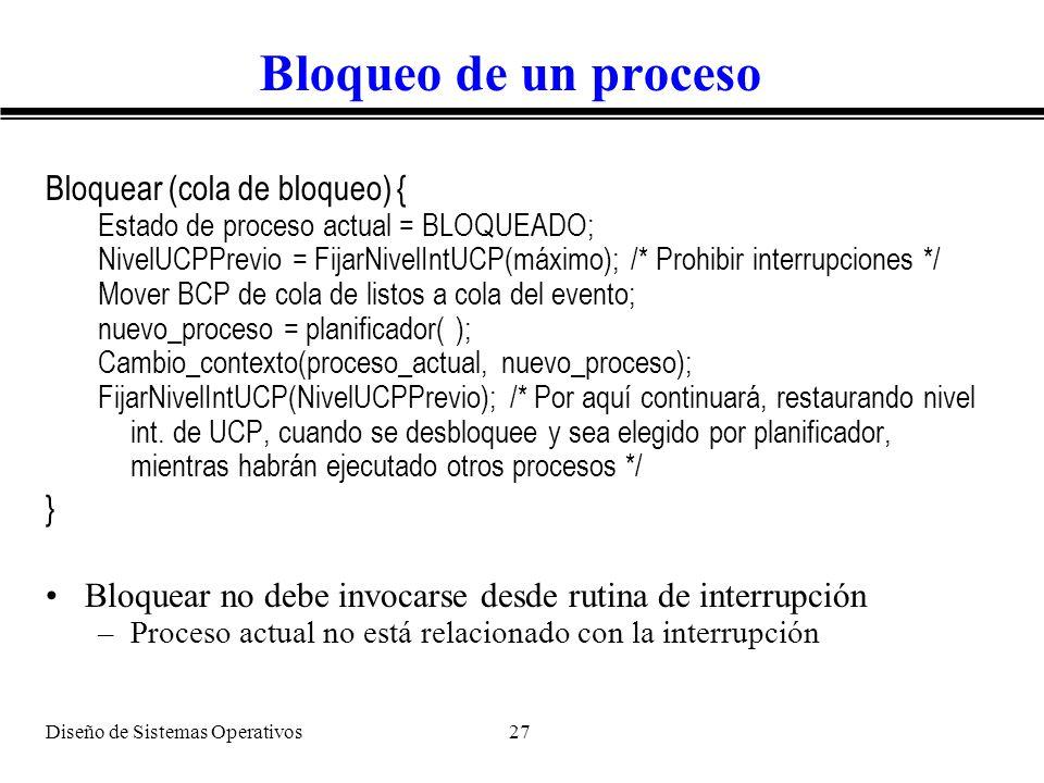 Diseño de Sistemas Operativos 27 Bloqueo de un proceso Bloquear (cola de bloqueo) { Estado de proceso actual = BLOQUEADO; NivelUCPPrevio = FijarNivelI