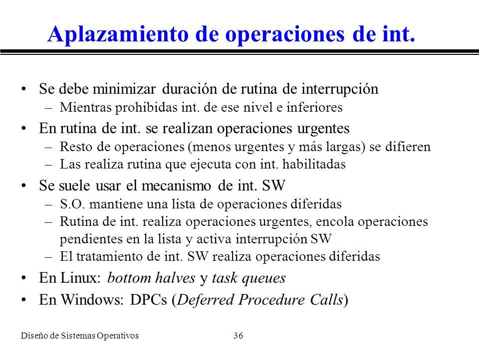 Diseño de Sistemas Operativos 36 Aplazamiento de operaciones de int. Se debe minimizar duración de rutina de interrupción –Mientras prohibidas int. de