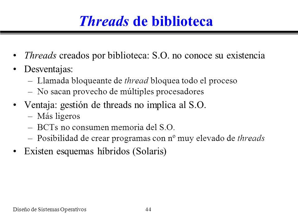 Diseño de Sistemas Operativos 44 Threads de biblioteca Threads creados por biblioteca: S.O. no conoce su existencia Desventajas: –Llamada bloqueante d