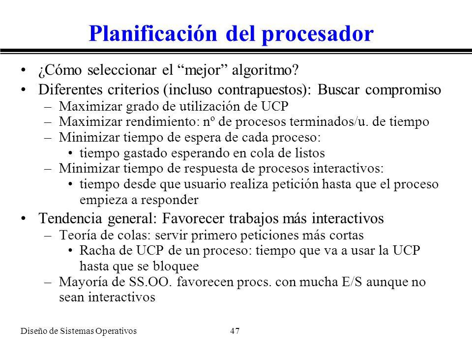 Diseño de Sistemas Operativos 47 Planificación del procesador ¿Cómo seleccionar el mejor algoritmo? Diferentes criterios (incluso contrapuestos): Busc