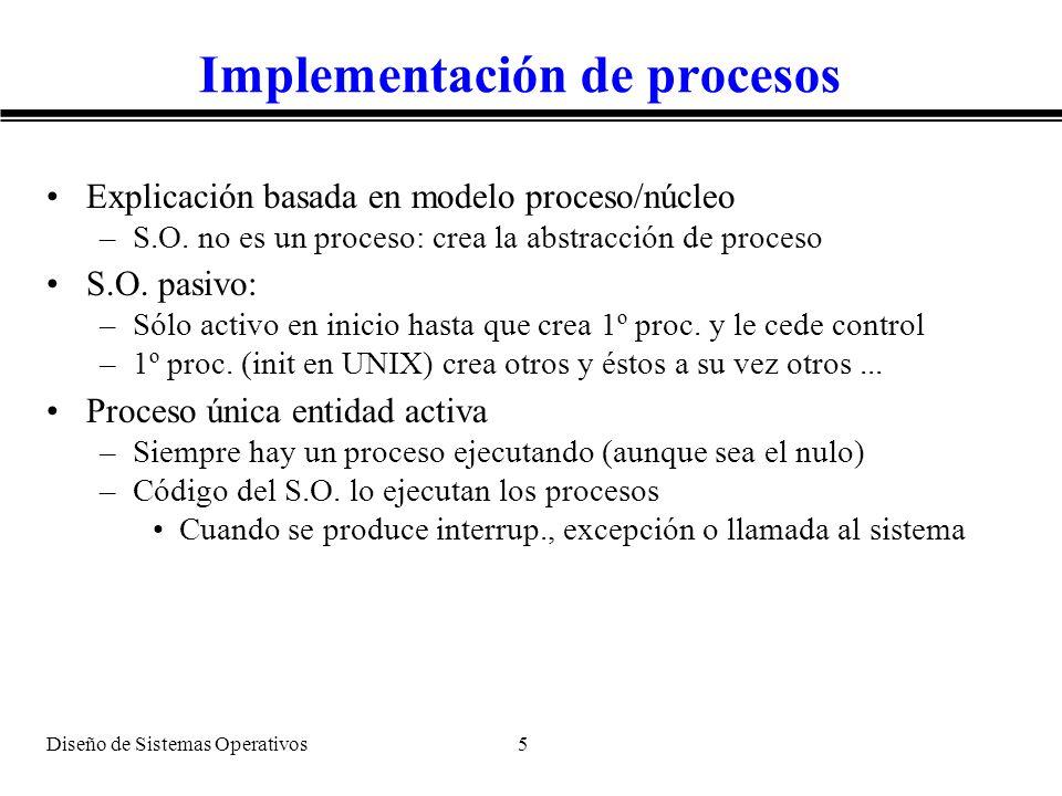 Diseño de Sistemas Operativos 5 Implementación de procesos Explicación basada en modelo proceso/núcleo –S.O. no es un proceso: crea la abstracción de