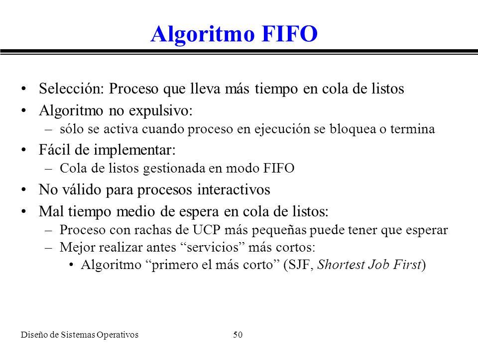 Diseño de Sistemas Operativos 50 Algoritmo FIFO Selección: Proceso que lleva más tiempo en cola de listos Algoritmo no expulsivo: –sólo se activa cuan