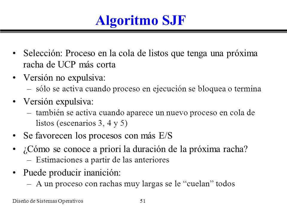 Diseño de Sistemas Operativos 51 Algoritmo SJF Selección: Proceso en la cola de listos que tenga una próxima racha de UCP más corta Versión no expulsi
