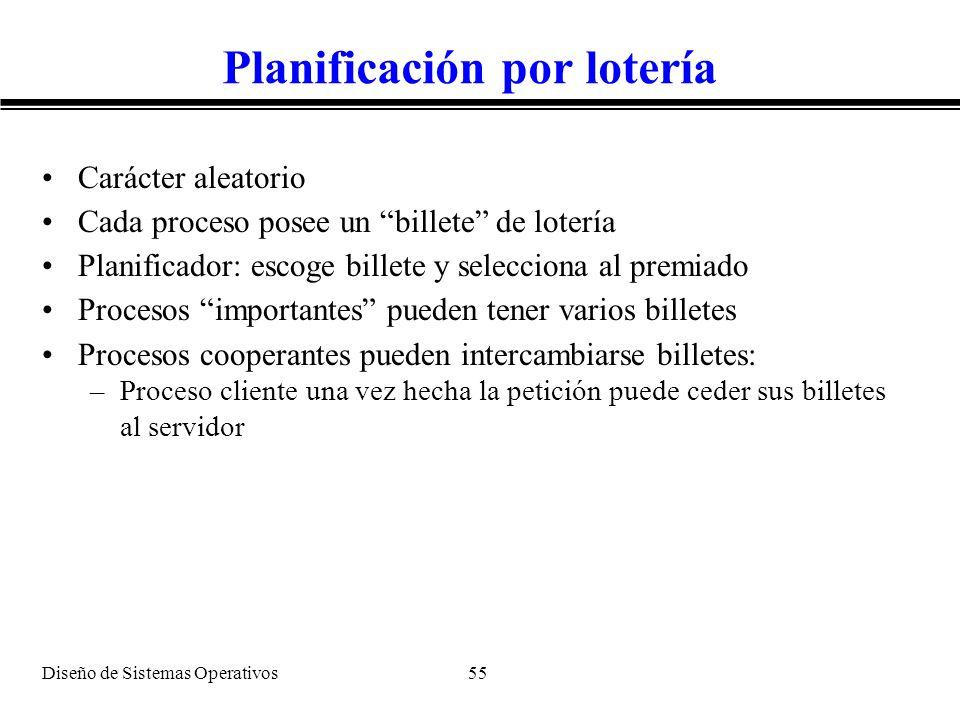 Diseño de Sistemas Operativos 55 Planificación por lotería Carácter aleatorio Cada proceso posee un billete de lotería Planificador: escoge billete y