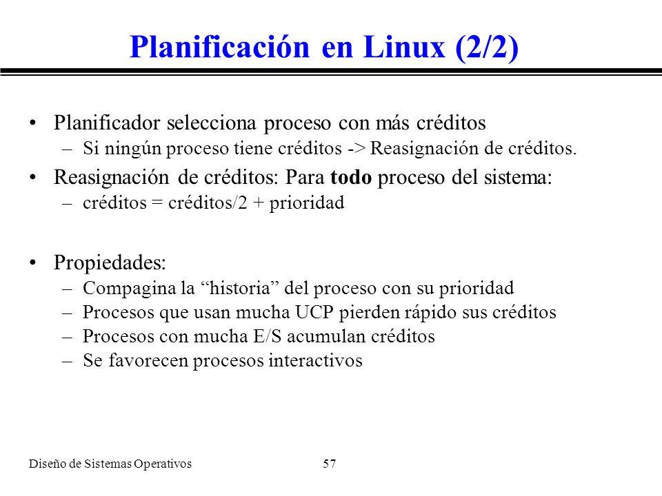 Diseño de Sistemas Operativos 57 Planificación en Linux (2/2) Planificador selecciona proceso con más créditos –Si ningún proceso tiene créditos -> Re