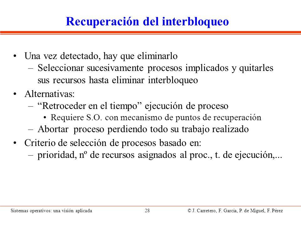 Sistemas operativos: una visión aplicada 28 © J. Carretero, F. García, P. de Miguel, F. Pérez Recuperación del interbloqueo Una vez detectado, hay que