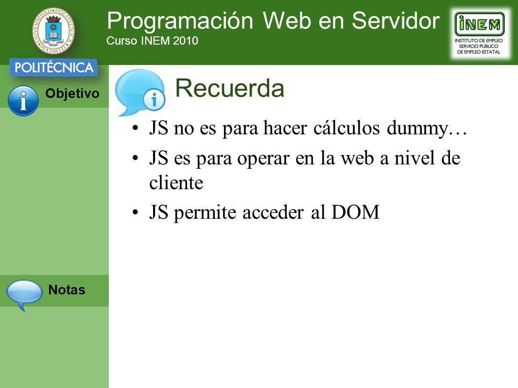 Programación Web en Servidor Curso INEM 2010 Objetivo Notas JS no es para hacer cálculos dummy… JS es para operar en la web a nivel de cliente JS permite acceder al DOM Recuerda