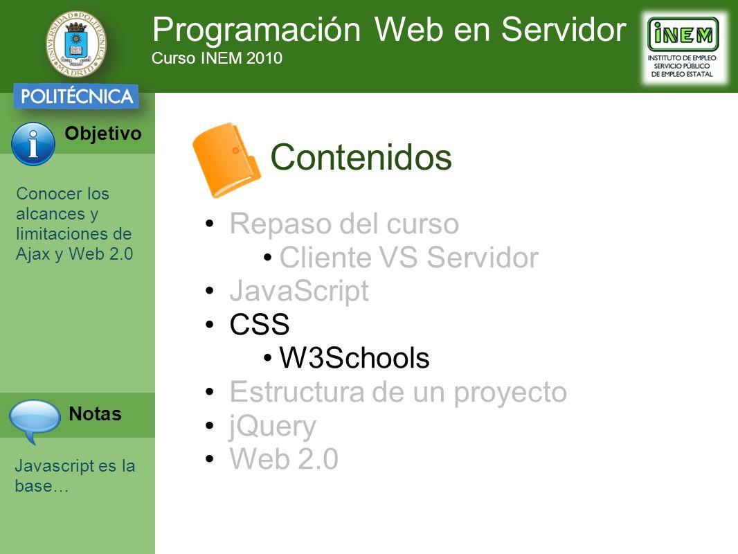 Programación Web en Servidor Curso INEM 2010 Objetivo Notas Contenidos Repaso del curso Cliente VS Servidor JavaScript CSS W3Schools Estructura de un proyecto jQuery Web 2.0 Conocer los alcances y limitaciones de Ajax y Web 2.0 Javascript es la base…