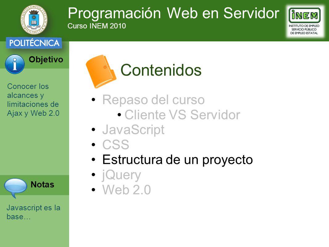 Programación Web en Servidor Curso INEM 2010 Objetivo Notas Contenidos Repaso del curso Cliente VS Servidor JavaScript CSS Estructura de un proyecto j