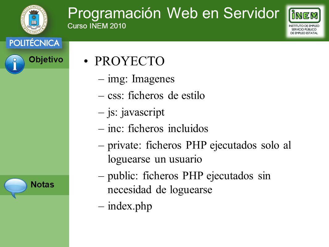 Programación Web en Servidor Curso INEM 2010 Objetivo Notas PROYECTO –img: Imagenes –css: ficheros de estilo –js: javascript –inc: ficheros incluidos –private: ficheros PHP ejecutados solo al loguearse un usuario –public: ficheros PHP ejecutados sin necesidad de loguearse –index.php