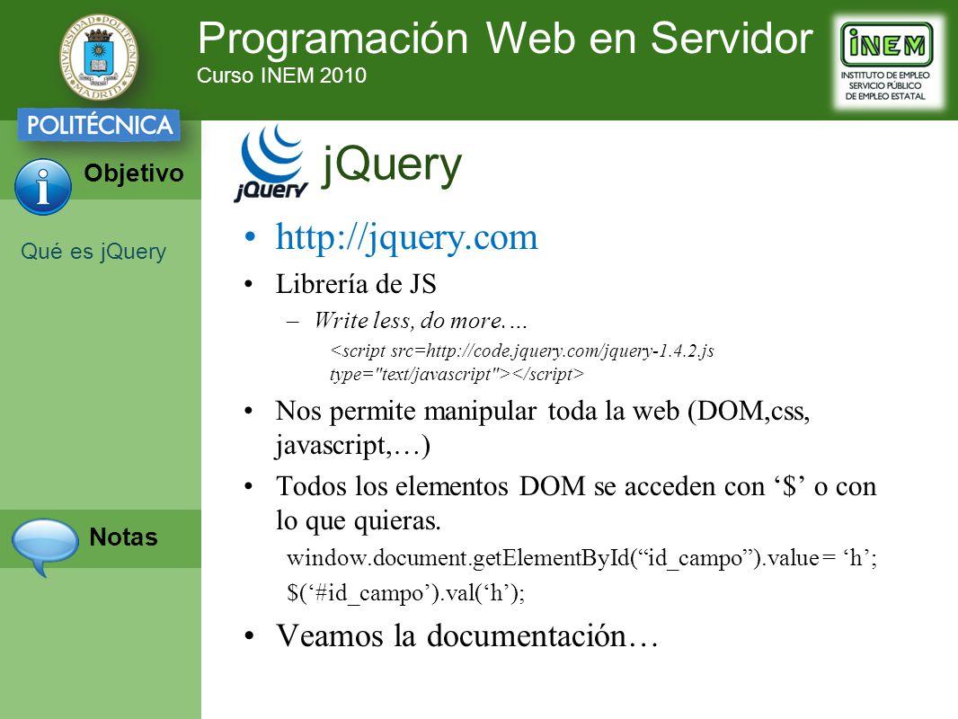Programación Web en Servidor Curso INEM 2010 Objetivo Notas http://jquery.com Librería de JS –Write less, do more.… Nos permite manipular toda la web (DOM,css, javascript,…) Todos los elementos DOM se acceden con $ o con lo que quieras.