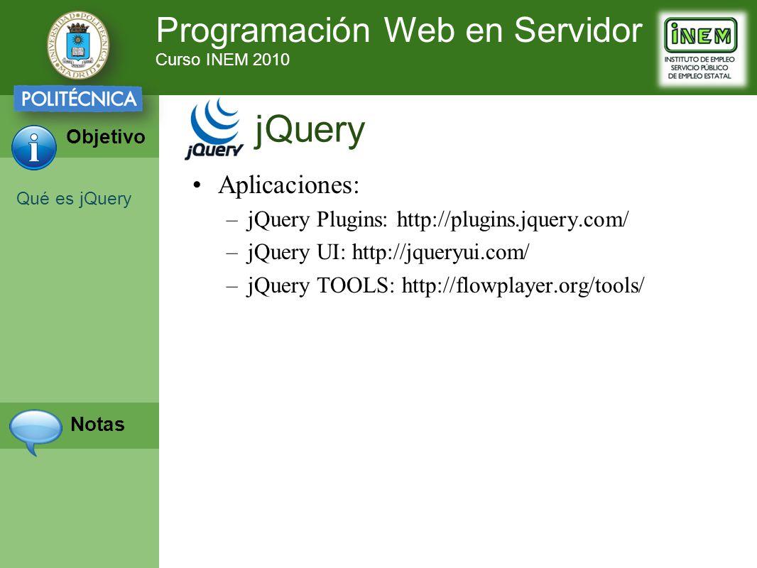 Programación Web en Servidor Curso INEM 2010 Objetivo Notas Aplicaciones: –jQuery Plugins: http://plugins.jquery.com/ –jQuery UI: http://jqueryui.com/ –jQuery TOOLS: http://flowplayer.org/tools/ jQuery Qué es jQuery