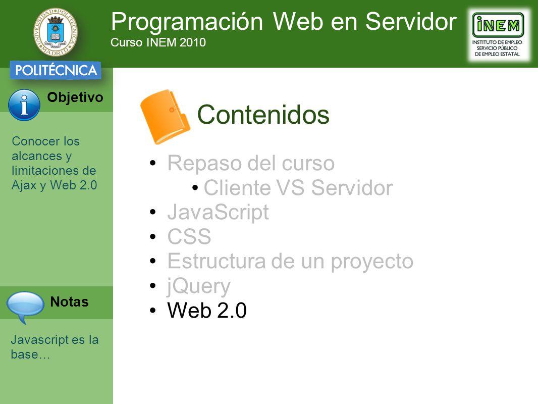 Programación Web en Servidor Curso INEM 2010 Objetivo Notas Contenidos Repaso del curso Cliente VS Servidor JavaScript CSS Estructura de un proyecto jQuery Web 2.0 Conocer los alcances y limitaciones de Ajax y Web 2.0 Javascript es la base…