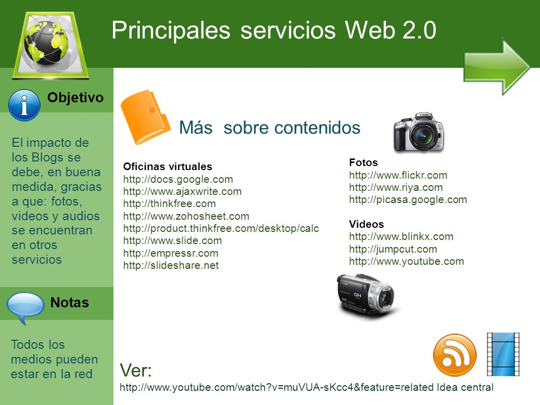 Programación Web en Servidor Curso INEM 2010 El impacto de los Blogs se debe, en buena medida, gracias a que: fotos, videos y audios se encuentran en otros servicios Todos los medios pueden estar en la red Principales servicios Web 2.0 Más sobre contenidos Oficinas virtuales http://docs.google.com http://www.ajaxwrite.com http://thinkfree.com http://www.zohosheet.com http://product.thinkfree.com/desktop/calc http://www.slide.com http://empressr.com http://slideshare.net Fotos http://www.flickr.com http://www.riya.com http://picasa.google.com Videos http://www.blinkx.com http://jumpcut.com http://www.youtube.com Ver: http://www.youtube.com/watch?v=muVUA-sKcc4&feature=related Idea central Objetivo Notas