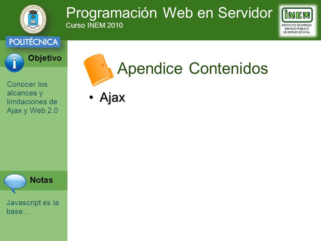 Programación Web en Servidor Curso INEM 2010 Objetivo Notas Apendice Contenidos AjaxAjax Conocer los alcances y limitaciones de Ajax y Web 2.0 Javascript es la base…