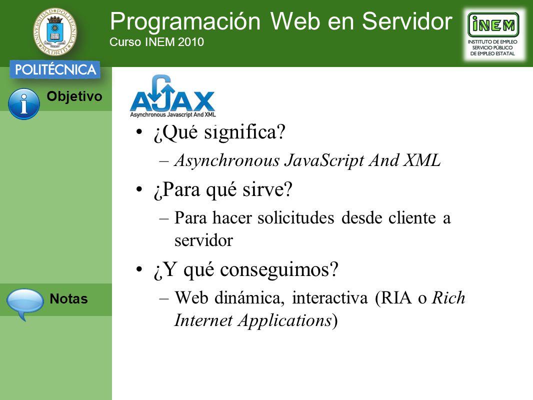 Programación Web en Servidor Curso INEM 2010 Objetivo Notas ¿Qué significa? –Asynchronous JavaScript And XML ¿Para qué sirve? –Para hacer solicitudes