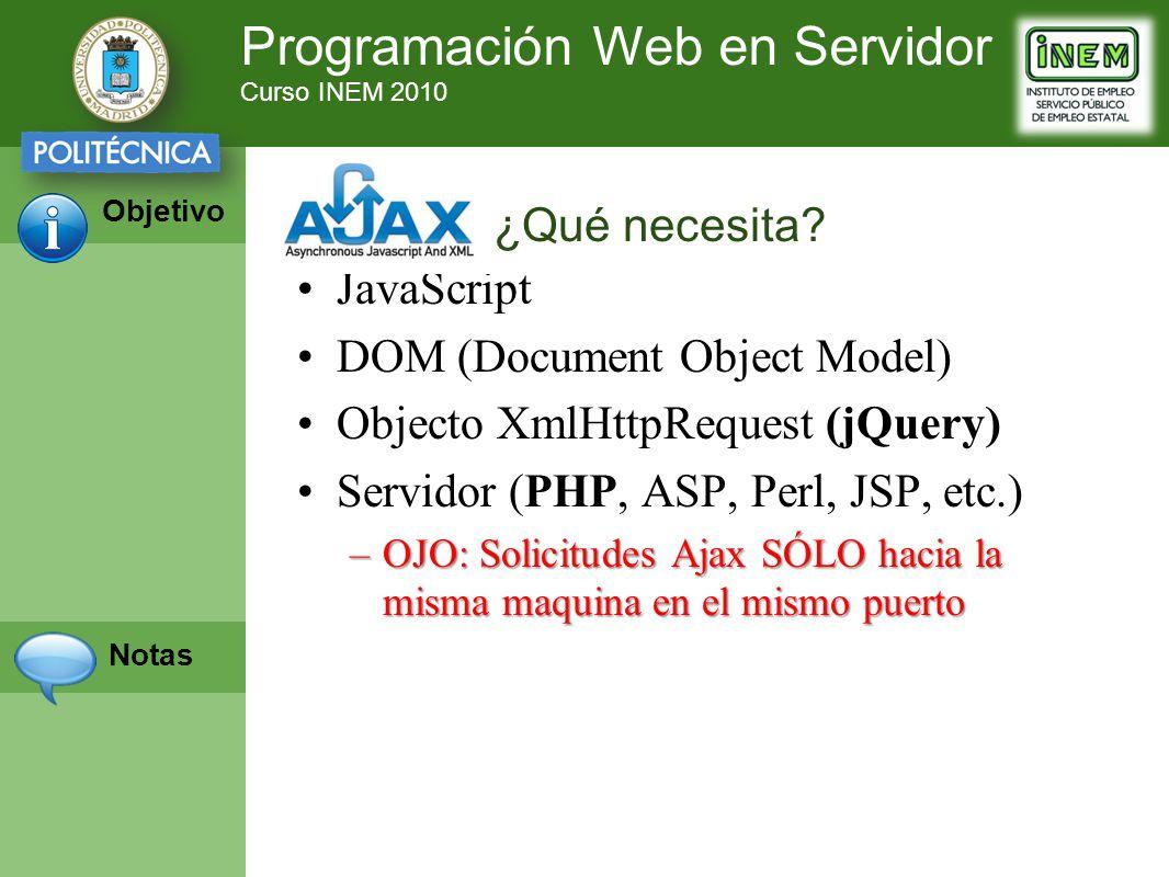 Programación Web en Servidor Curso INEM 2010 Objetivo Notas JavaScript DOM (Document Object Model) Objecto XmlHttpRequest (jQuery) Servidor (PHP, ASP, Perl, JSP, etc.) –OJO: Solicitudes Ajax SÓLO hacia la misma maquina en el mismo puerto ¿Qué necesita?