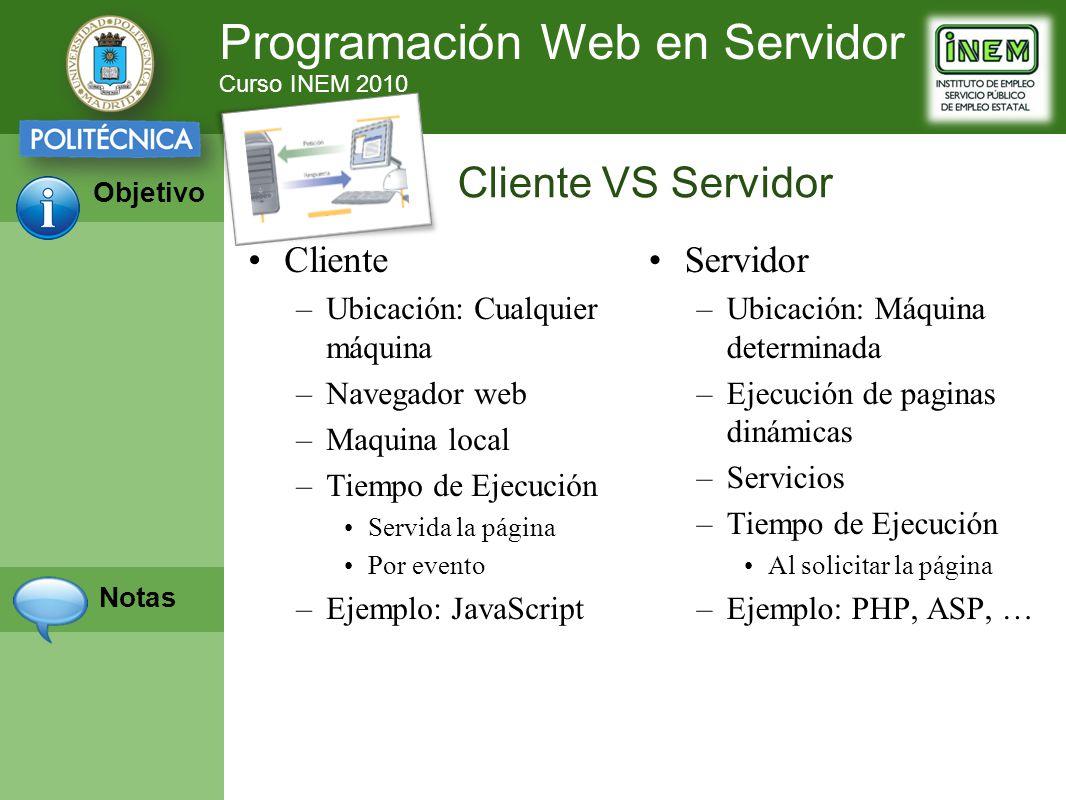 Programación Web en Servidor Curso INEM 2010 Objetivo Notas Cliente –Ubicación: Cualquier máquina –Navegador web –Maquina local –Tiempo de Ejecución Servida la página Por evento –Ejemplo: JavaScript Servidor –Ubicación: Máquina determinada –Ejecución de paginas dinámicas –Servicios –Tiempo de Ejecución Al solicitar la página –Ejemplo: PHP, ASP, … Cliente VS Servidor