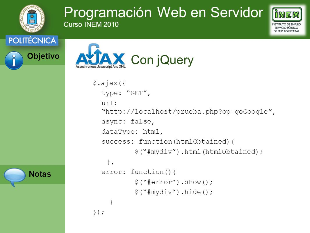 Programación Web en Servidor Curso INEM 2010 Objetivo Notas $.ajax({ type: GET, url: http://localhost/prueba.php?op=goGoogle, async: false, dataType: html, success: function(htmlObtained){ $(#mydiv).html(htmlObtained); }, error: function(){ $(#error).show(); $(#mydiv).hide(); } }); Con jQuery