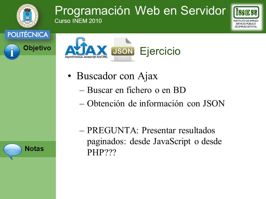 Programación Web en Servidor Curso INEM 2010 Objetivo Notas Buscador con Ajax –Buscar en fichero o en BD –Obtención de información con JSON –PREGUNTA: Presentar resultados paginados: desde JavaScript o desde PHP??.