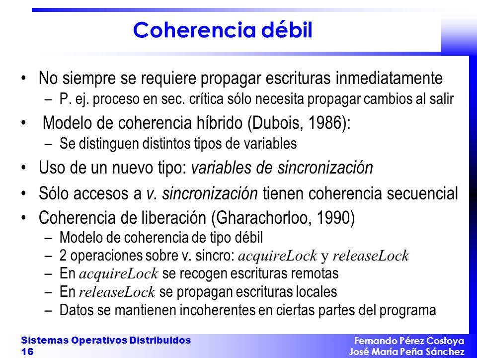 Fernando Pérez Costoya José María Peña Sánchez Sistemas Operativos Distribuidos 16 Coherencia débil No siempre se requiere propagar escrituras inmedia