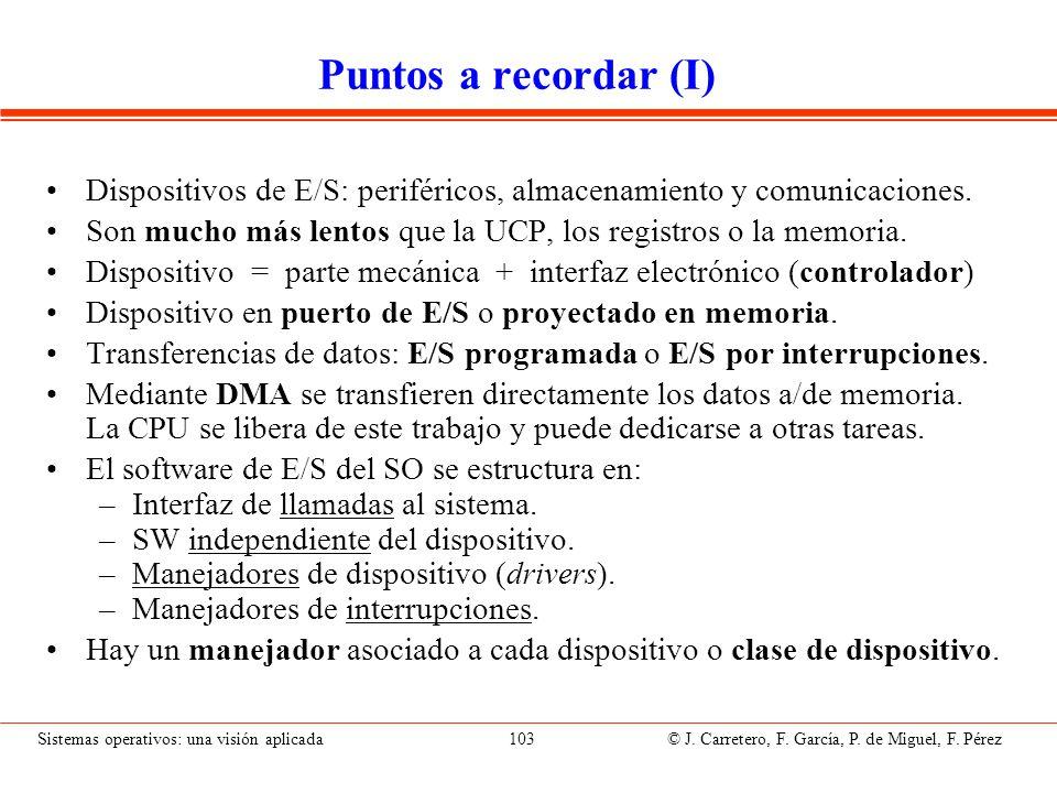 Sistemas operativos: una visión aplicada 103 © J. Carretero, F. García, P. de Miguel, F. Pérez Puntos a recordar (I) Dispositivos de E/S: periféricos,