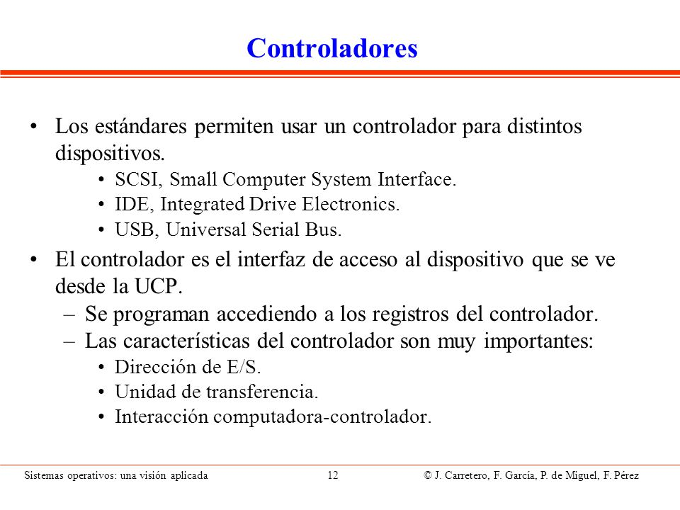 Sistemas operativos: una visión aplicada 12 © J. Carretero, F. García, P. de Miguel, F. Pérez Controladores Los estándares permiten usar un controlado