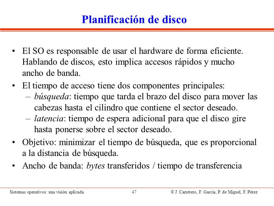 Sistemas operativos: una visión aplicada 47 © J. Carretero, F. García, P. de Miguel, F. Pérez Planificación de disco El SO es responsable de usar el h