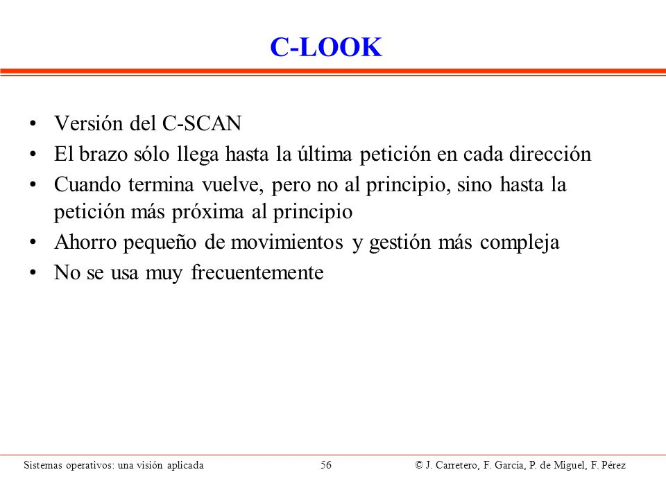 Sistemas operativos: una visión aplicada 56 © J. Carretero, F. García, P. de Miguel, F. Pérez C-LOOK Versión del C-SCAN El brazo sólo llega hasta la ú