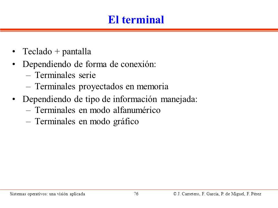 Sistemas operativos: una visión aplicada 76 © J. Carretero, F. García, P. de Miguel, F. Pérez El terminal Teclado + pantalla Dependiendo de forma de c
