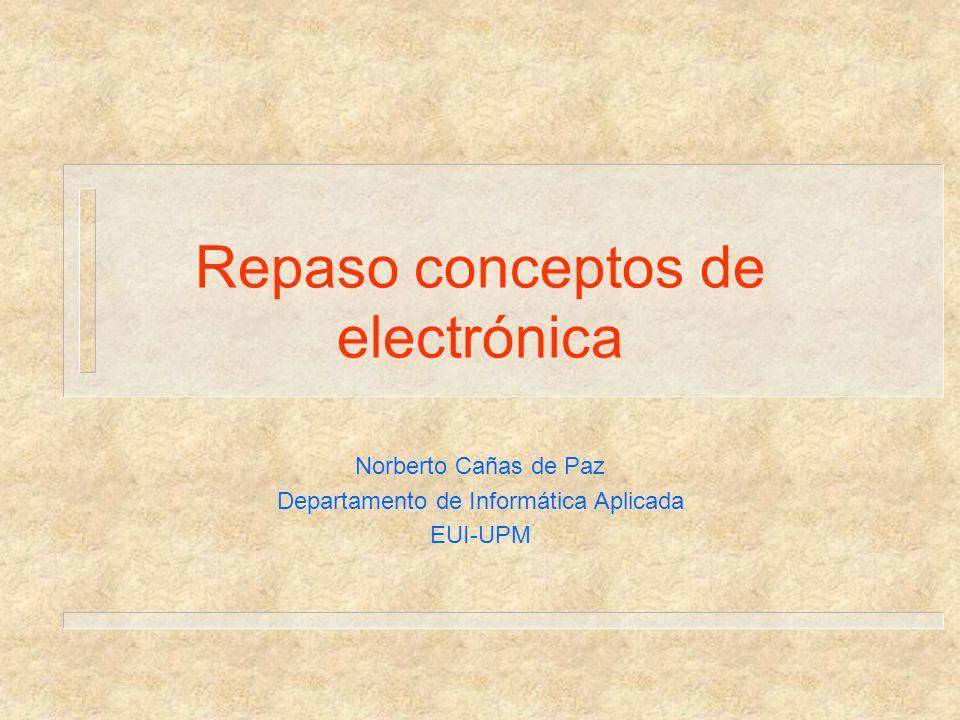 Repaso conceptos de electrónica Norberto Cañas de Paz Departamento de Informática Aplicada EUI-UPM