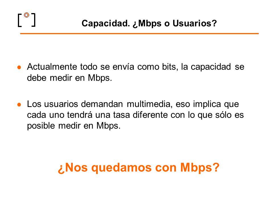 Capacidad. ¿Mbps o Usuarios? Actualmente todo se envía como bits, la capacidad se debe medir en Mbps. Los usuarios demandan multimedia, eso implica qu