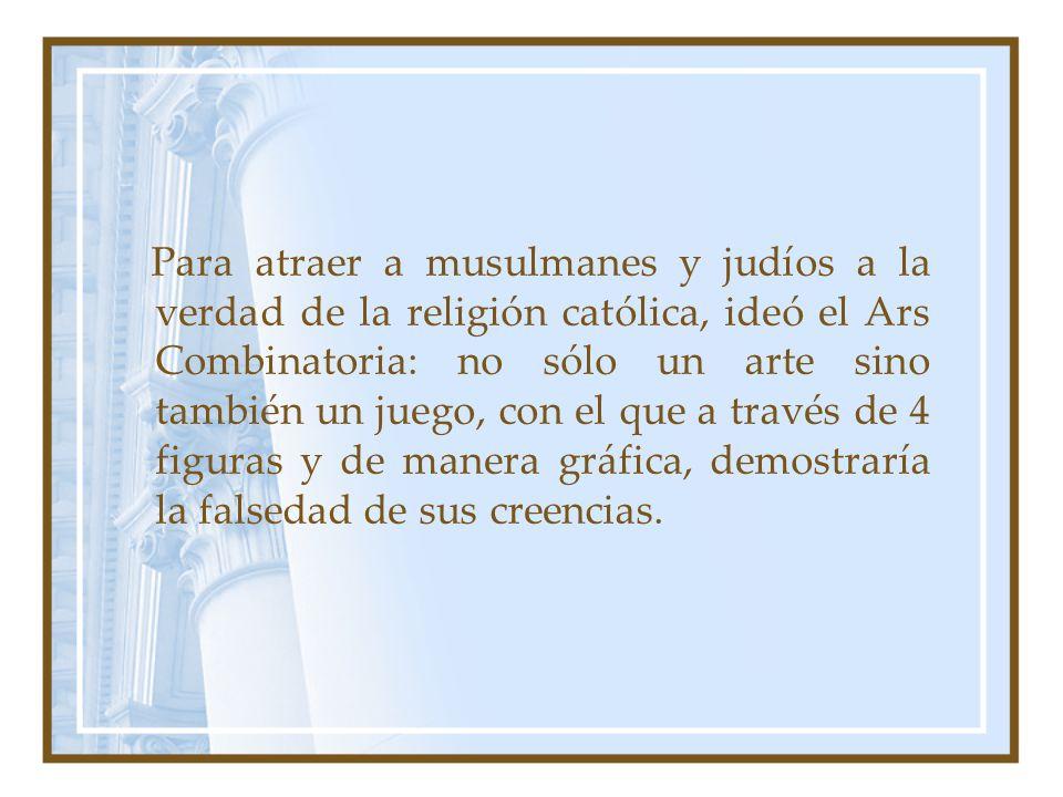 Para atraer a musulmanes y judíos a la verdad de la religión católica, ideó el Ars Combinatoria: no sólo un arte sino también un juego, con el que a t