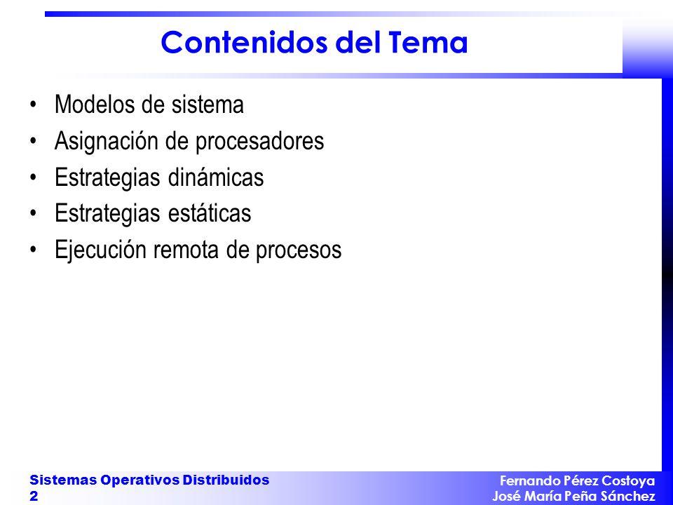 Fernando Pérez Costoya José María Peña Sánchez Sistemas Operativos Distribuidos 13 Política de transferencia Generalmente, basada en umbral : –Si en nodo S carga > T unidades, S emisor de procesos –Si en nodo S carga < T unidades, S receptor de procesos Tipos de transferencias: – Expulsivas : se pueden transferir procesos ejecutados parcialmente.