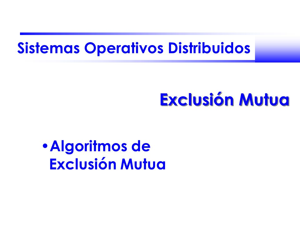 Sistemas Operativos Distribuidos Exclusión Mutua Algoritmos de Exclusión Mutua