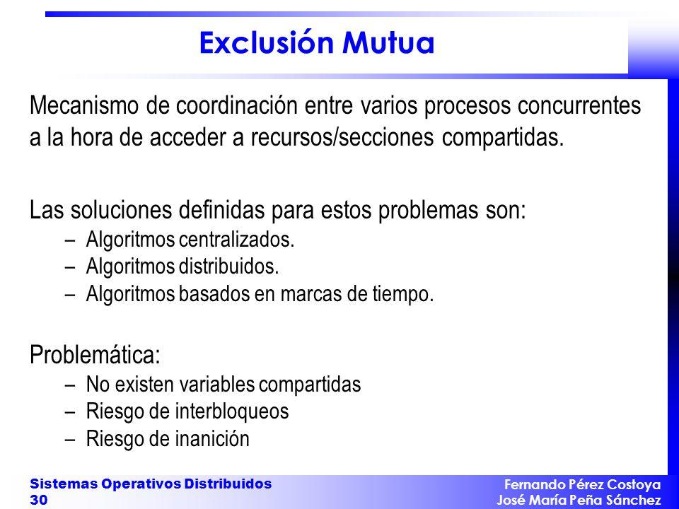 Fernando Pérez Costoya José María Peña Sánchez Sistemas Operativos Distribuidos 30 Exclusión Mutua Mecanismo de coordinación entre varios procesos con
