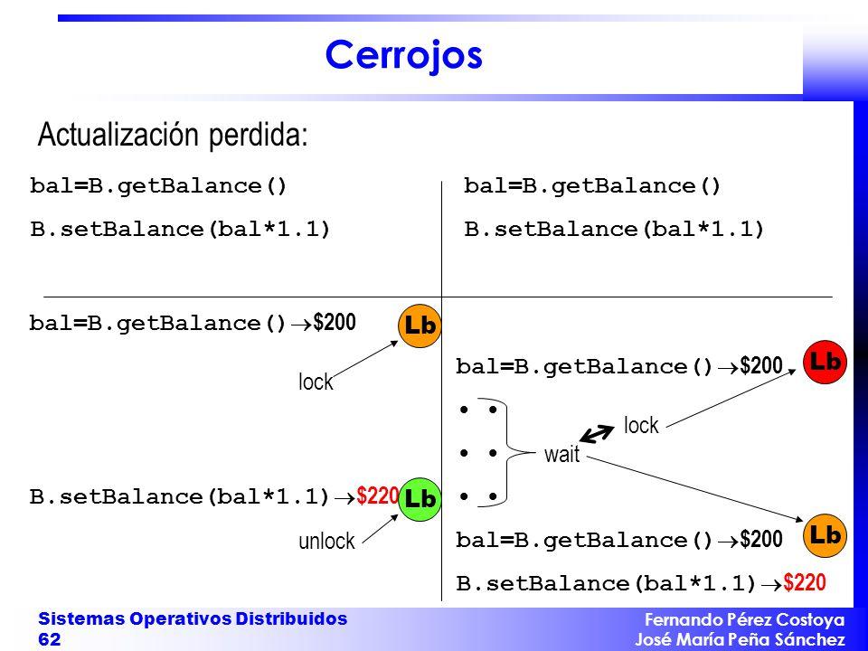 Fernando Pérez Costoya José María Peña Sánchez Sistemas Operativos Distribuidos 62 Cerrojos Actualización perdida: bal=B.getBalance() B.setBalance(bal