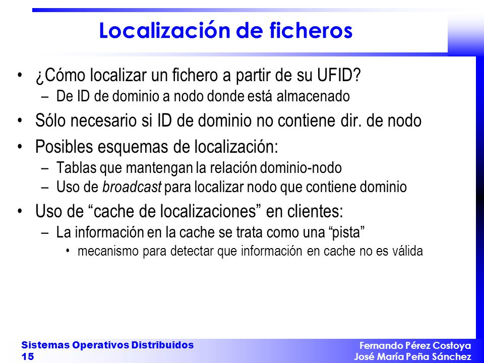 Fernando Pérez Costoya José María Peña Sánchez Sistemas Operativos Distribuidos 15 Localización de ficheros ¿Cómo localizar un fichero a partir de su