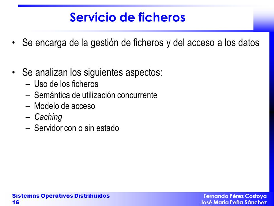 Fernando Pérez Costoya José María Peña Sánchez Sistemas Operativos Distribuidos 16 Servicio de ficheros Se encarga de la gestión de ficheros y del acc