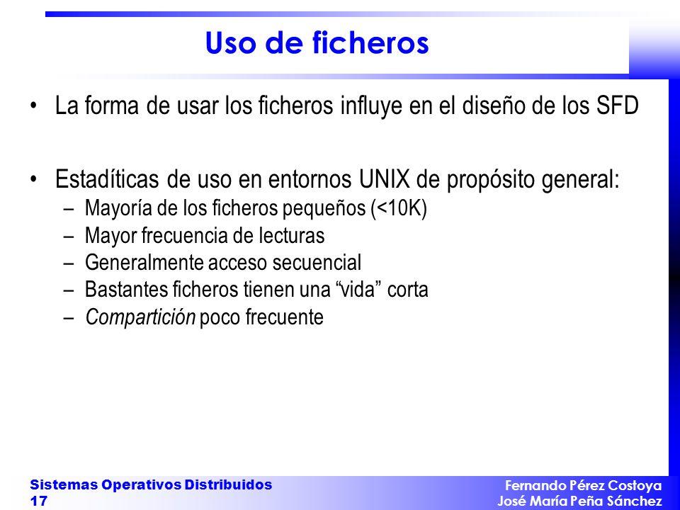 Fernando Pérez Costoya José María Peña Sánchez Sistemas Operativos Distribuidos 17 Uso de ficheros La forma de usar los ficheros influye en el diseño