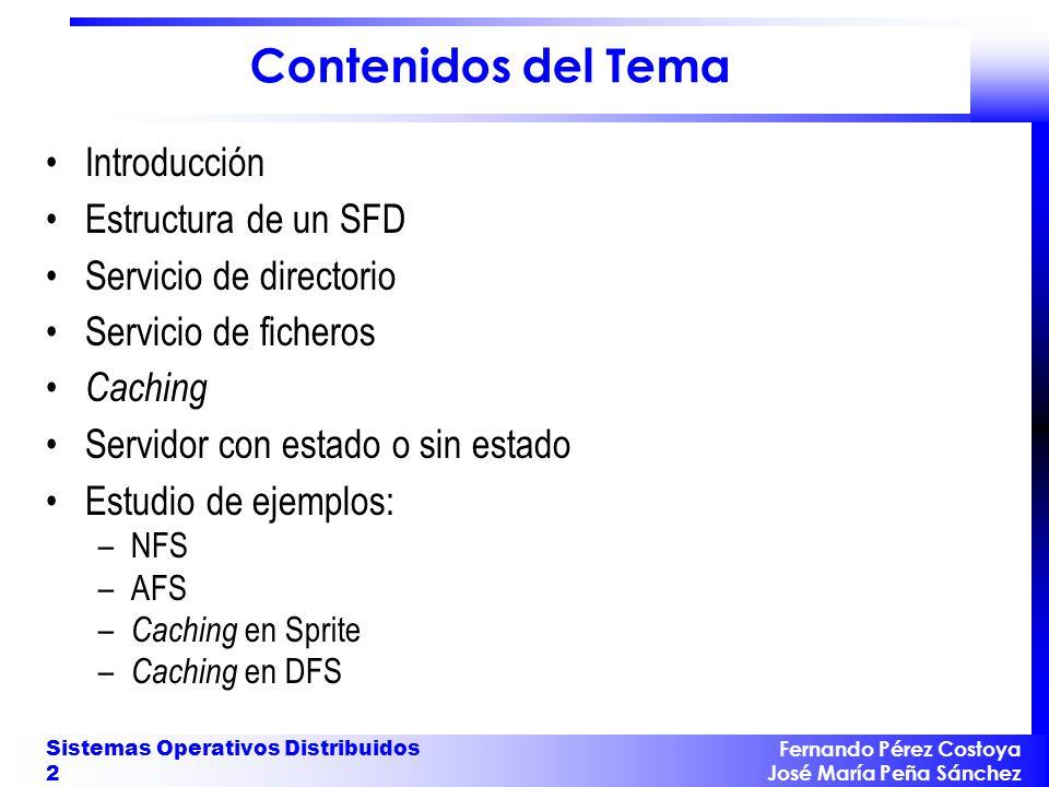Fernando Pérez Costoya José María Peña Sánchez Sistemas Operativos Distribuidos 33 Implementación Sun de NFS Arquitectura formada por tres niveles: –Interfaz de llamadas al sistema de ficheros UNIX –Sistema de ficheros virtual (VFS) almacena una entrada por cada archivo abierto ( vnode ) cada vnode apunta a un nodo-i local o a uno remoto ( rnode ) redirige petición a la capa inferior correspondiente –Servicio NFS implementa el protocolo NFS cada rnode contiene handle del fichero remoto correspondiente