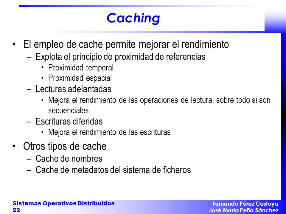 Fernando Pérez Costoya José María Peña Sánchez Sistemas Operativos Distribuidos 22 Caching El empleo de cache permite mejorar el rendimiento –Explota